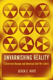 Unvarnishing Reality - Subversive Russian and American Cold War Satire ebook by Derek C. Maus