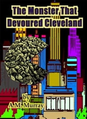 The Monster That Devoured Cleveland ebook by A.M. Murray