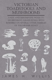 Victorian Toadstools and Mushrooms - A Key and Descriptive Notes to 120 Different Gilled Fungi, With Remarks on Several Other Families of the Higher Fungi