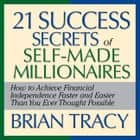 The 21 Success Secrets Self-Made Millionaires - How to Achieve Financial Independence Faster and Easier Than You Ever Thought Possible audiobook by Brian Tracy