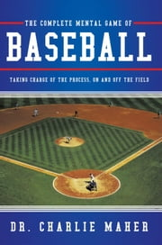 The Complete Mental Game of Baseball - Taking Charge of the Process , On and Off the Field ebook by Dr. Charlie Maher