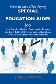 How to Land a Top-Paying Special education aides Job: Your Complete Guide to Opportunities, Resumes and Cover Letters, Interviews, Salaries, Promotions, What to Expect From Recruiters and More ebook by Underwood Justin