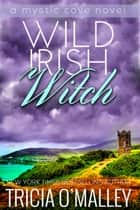Wild Irish Witch - The Mystic Cove Series Book 6 ebook by Tricia O'Malley