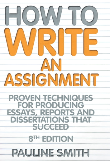 How To Write An Assignment, 8th Edition - Proven techniques for producing essays, reports and dissertations that succeed ebook by Pauline Smith