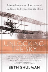 Unlocking The Sky - Glenn Hammond Curtiss and the Race to Invent the Airplane ebook by Seth Shulman
