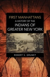 First Manhattans - A History of the Indians of Greater New York ebook by Robert S. Grumet