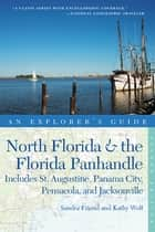 Explorer's Guide North Florida & the Florida Panhandle: Includes St. Augustine, Panama City, Pensacola, and Jacksonville (Second Edition) (Explorer's Complete) ebook by Sandra Friend, Kathy Wolf