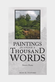 Paintings In Under A Thousand Words - Nature Poems ebook by Sean M. Teaford
