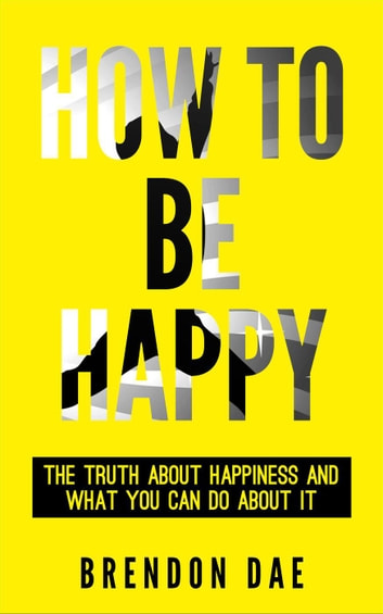 How To Be Happy: The Truth About Happiness And What You Can Do About It ebook by Brendon Dae