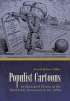 Populist Cartoons - An Illustrated History of the Third-Party Movement of the 1890s ebook by Worth Robert Miller
