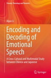Encoding and Decoding of Emotional Speech - A Cross-Cultural and Multimodal Study between Chinese and Japanese ebook by Aijun Li