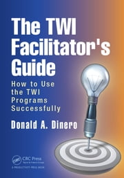 The TWI Facilitator's Guide - How to Use the TWI Programs Successfully ebook by Donald A. Dinero