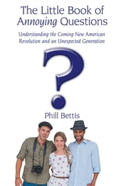 The Little Book of Annoying Questions - Understanding the Coming New American Revolution and an Unexpected Generation ebook by Phill Bettis