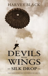Devils with Wings: Silk Drop - The Green Devils' Invasion of Crete ebook by Harvey Black