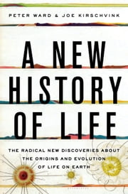 A New History of Life - The Radical New Discoveries about the Origins and Evolution of Life on Earth ebook by Peter Ward,Joe Kirschvink