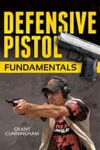 Defensive Pistol Fundamentals ebook by Grant Cunningham