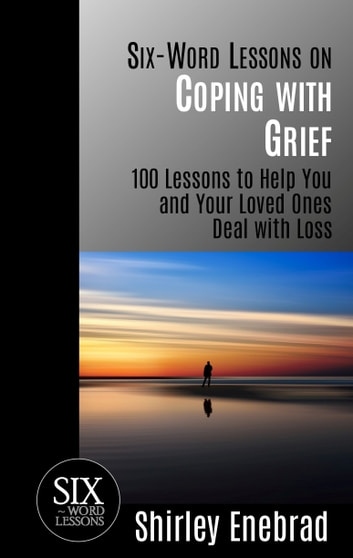 Six-Word Lessons on Coping with Grief: 100 Lessons to Help You and Your Loved Ones Deal with Loss ebook by Shirley Enebrad