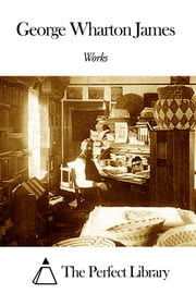 Works of George Wharton James ebook by George Wharton James