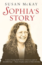Sophia's Story: A story of the unspeakable horror of child abuse ebook by Susan McKay