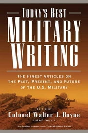 Today's Best Military Writing - The Finest Articles on the Past, Present, and Future of the U.S. Military ebook by Walter J. Boyne