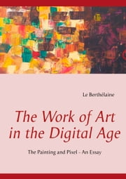 The Work of Art in the Digital Age - The Painting and Pixel - an essay ebook by Le Berthélaine