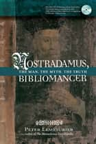 Nostradamus, Bibliomancer - The Man, The Myth, The Truth eBook by Peter Lemesurier