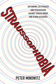 Straussophobia - Defending Leo Strauss and Straussians against Shadia Drury and Other Accusers ebook by Peter Minowitz