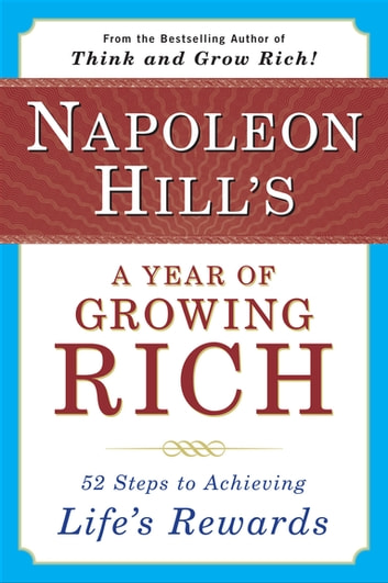 Napoleon Hill's a Year of Growing Rich - 52 Steps to Achieving Life's Rewards ebook by Napoleon Hill