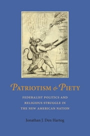 Patriotism and Piety - Federalist Politics and Religious Struggle in the New American Nation ebook by Jonathan J. Den Hartog