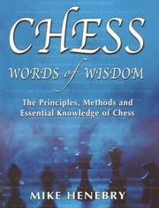 Chess Words of Wisdom: The Principles, Methods and Essential Knowledge of Chess ebook by Mike Henebry