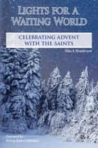 Lights for a Waiting World - Celebrating Advent with the Saints ebook by Silas Henderson, O.S.B.