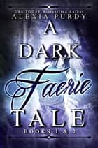 A Dark Faerie Tale Books 1 & 2 ebook by Alexia Purdy