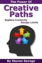 The Power Of Creative Paths: Explore Creativity, Escape Limits - Steve's Creative Advice, #1 ebook by Steven Savage