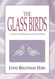 The Glass Birds - A Story of Hollywood and Friendship ebook by Lynne Brightman Horn