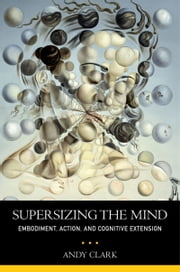 Supersizing the Mind: Embodiment, Action, and Cognitive Extension ebook by Andy Clark