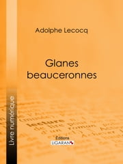 Glanes beauceronnes ebook by Adolphe Lecocq, Ligaran