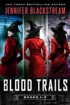 The Blood Trails Series, Books 1-3: Deadline, Monster, and Taken ebook by Jennifer Blackstream