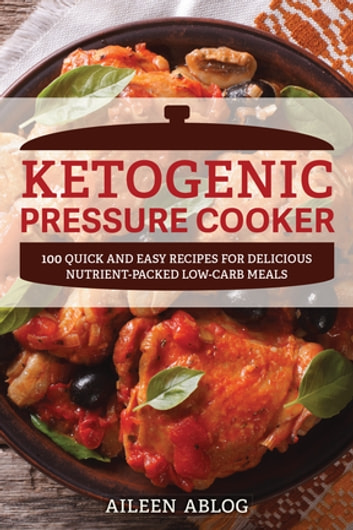 Ketogenic Pressure Cooker - 100 Quick and Easy Recipes for Delicious Nutrient-Packed Low-Carb Meals ebook by Aileen Ablog