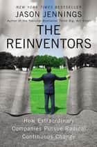 The Reinventors - How Extraordinary Companies Pursue Radical Continuous Change ebook by Jason Jennings