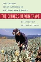 The Chinese Heroin Trade - Cross-Border Drug Trafficking in Southeast Asia and Beyond eBook by Ko-lin Chin, Sheldon X. Zhang