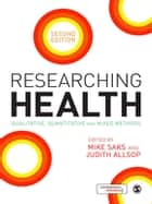 Researching Health - Qualitative, Quantitative and Mixed Methods ebook by Professor Mike Saks, Professor Judith Allsop