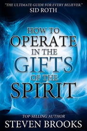 How to Operate in the Gifts of the Spirit - Making Spiritual Gifts Easy to Understand ebook by Steven Brooks