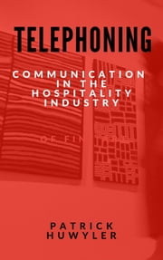 Telephoning: Communication in The Hospitality Industry ebook by Patrick Huwyler