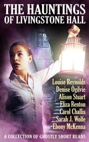 The Hauntings of Livingstone Hall ebook by Louise Reynolds, Denise Ogilvie, Alison Stuart,...