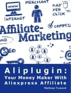 Aliplugin: Your Money Maker With Aliexpress Affiliate ebook by Mathew Tuward