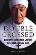 Double Crossed - Uncovering the Catholic Church's Betrayal of American Nuns ebook by Kenneth Briggs