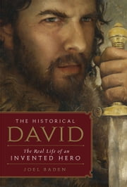The Historical David - The Real Life of an Invented Hero ebook by Joel Baden