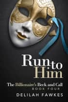 Run to Him: The Billionaire's Beck and Call ebook by