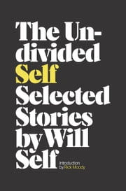 The Undivided Self - Selected Stories ebook by Will Self