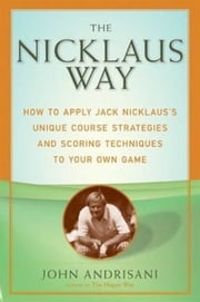 The Nicklaus Way - How to Apply Jack Nicklaus's Unique Course Strategies and Scoring Techniques to Your Own Game ebook by John Andrisani